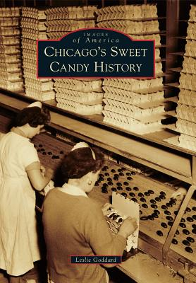 Chicago's Sweet Candy History By Goddard, Leslie